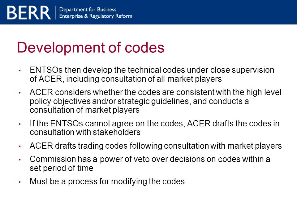 Development of codes ENTSOs then develop the technical codes under close supervision of ACER, including consultation of all market players ACER considers whether the codes are consistent with the high level policy objectives and/or strategic guidelines, and conducts a consultation of market players If the ENTSOs cannot agree on the codes, ACER drafts the codes in consultation with stakeholders ACER drafts trading codes following consultation with market players Commission has a power of veto over decisions on codes within a set period of time Must be a process for modifying the codes