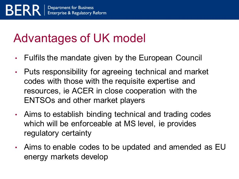 Advantages of UK model Fulfils the mandate given by the European Council Puts responsibility for agreeing technical and market codes with those with the requisite expertise and resources, ie ACER in close cooperation with the ENTSOs and other market players Aims to establish binding technical and trading codes which will be enforceable at MS level, ie provides regulatory certainty Aims to enable codes to be updated and amended as EU energy markets develop