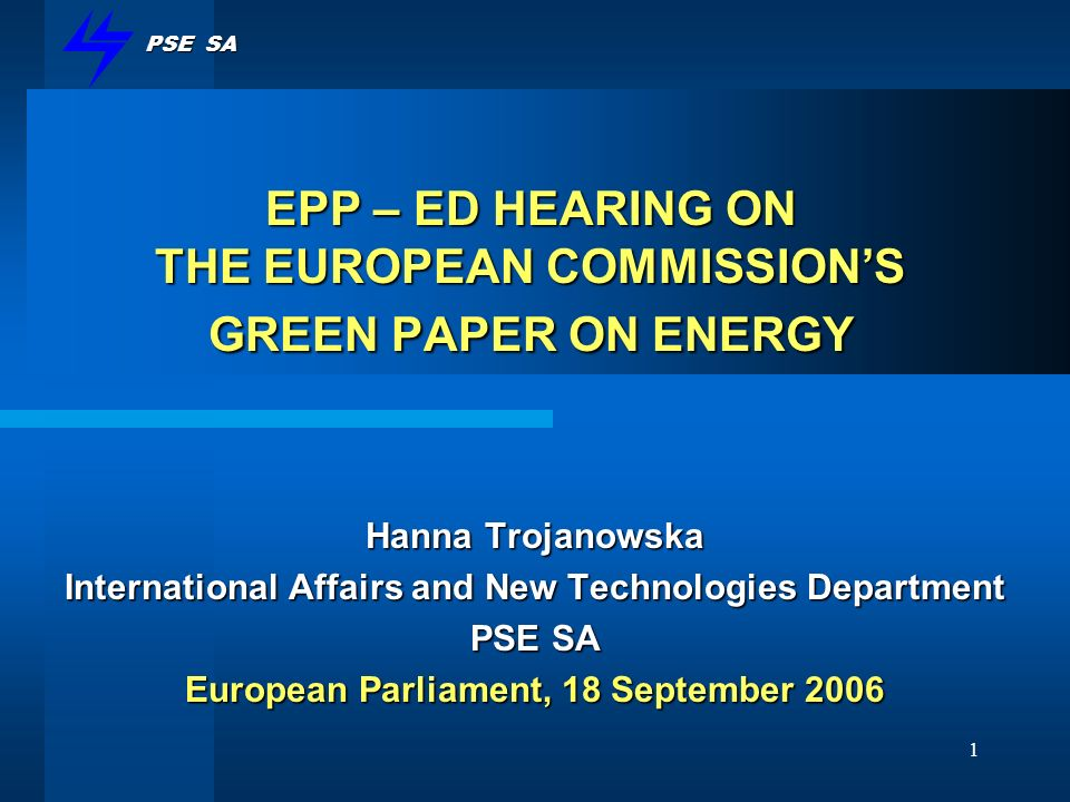 PSE SA 1 EPP – ED HEARING ON THE EUROPEAN COMMISSIONS GREEN PAPER ON ENERGY Hanna Trojanowska International Affairs and New Technologies Department PS