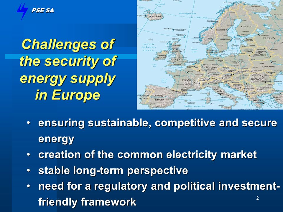 PSE SA 2 Challenges of the security of energy supply in Europe ensuring sustainable, competitive and secure energyensuring sustainable, competitive and secure energy creation of the common electricity marketcreation of the common electricity market stable long-term perspectivestable long-term perspective need for a regulatory and political investment- friendly frameworkneed for a regulatory and political investment- friendly framework