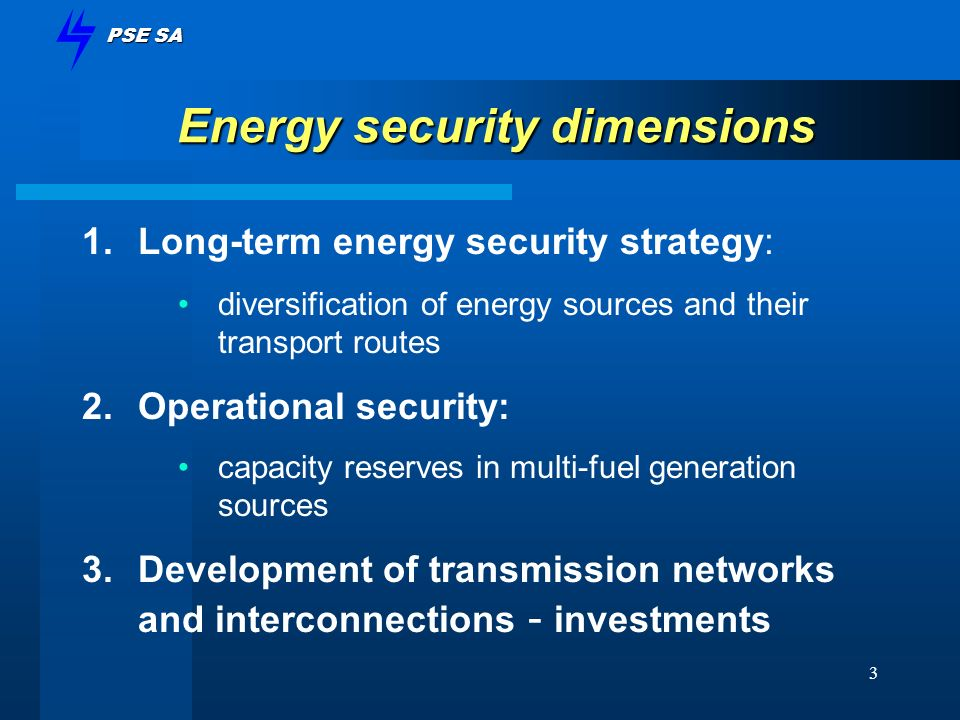 PSE SA 3 Energy security dimensions 1.Long-term energy security strategy: diversification of energy sources and their transport routes 2.Operational security: capacity reserves in multi-fuel generation sources 3.Development of transmission networks and interconnections - investments