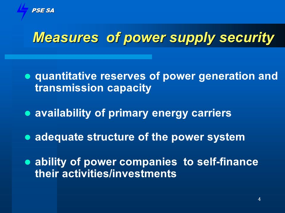 PSE SA 4 Measures of power supply security quantitative reserves of power generation and transmission capacity availability of primary energy carriers adequate structure of the power system ability of power companies to self-finance their activities/investments