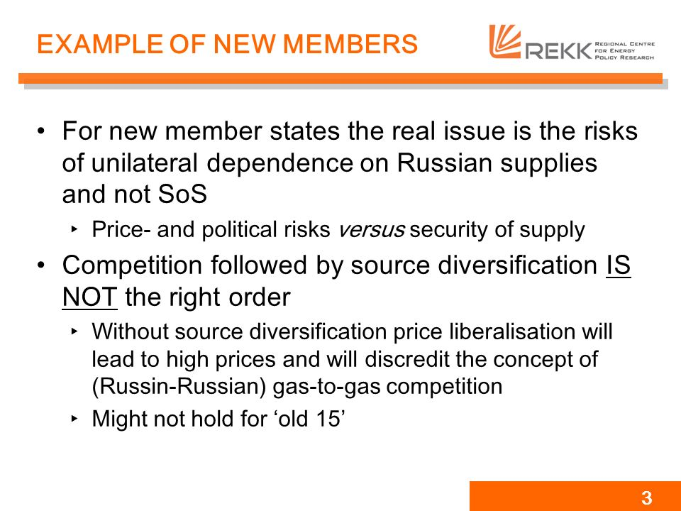 3 EXAMPLE OF NEW MEMBERS For new member states the real issue is the risks of unilateral dependence on Russian supplies and not SoS Price- and political risks versus security of supply Competition followed by source diversification IS NOT the right order Without source diversification price liberalisation will lead to high prices and will discredit the concept of (Russin-Russian) gas-to-gas competition Might not hold for old 15