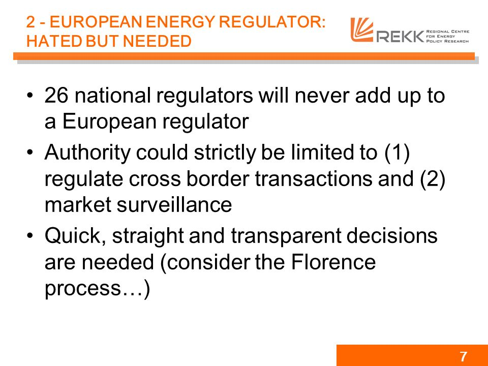 7 2 - EUROPEAN ENERGY REGULATOR: HATED BUT NEEDED 26 national regulators will never add up to a European regulator Authority could strictly be limited to (1) regulate cross border transactions and (2) market surveillance Quick, straight and transparent decisions are needed (consider the Florence process…)