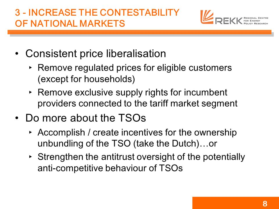 8 3 - INCREASE THE CONTESTABILITY OF NATIONAL MARKETS Consistent price liberalisation Remove regulated prices for eligible customers (except for households) Remove exclusive supply rights for incumbent providers connected to the tariff market segment Do more about the TSOs Accomplish / create incentives for the ownership unbundling of the TSO (take the Dutch)…or Strengthen the antitrust oversight of the potentially anti-competitive behaviour of TSOs