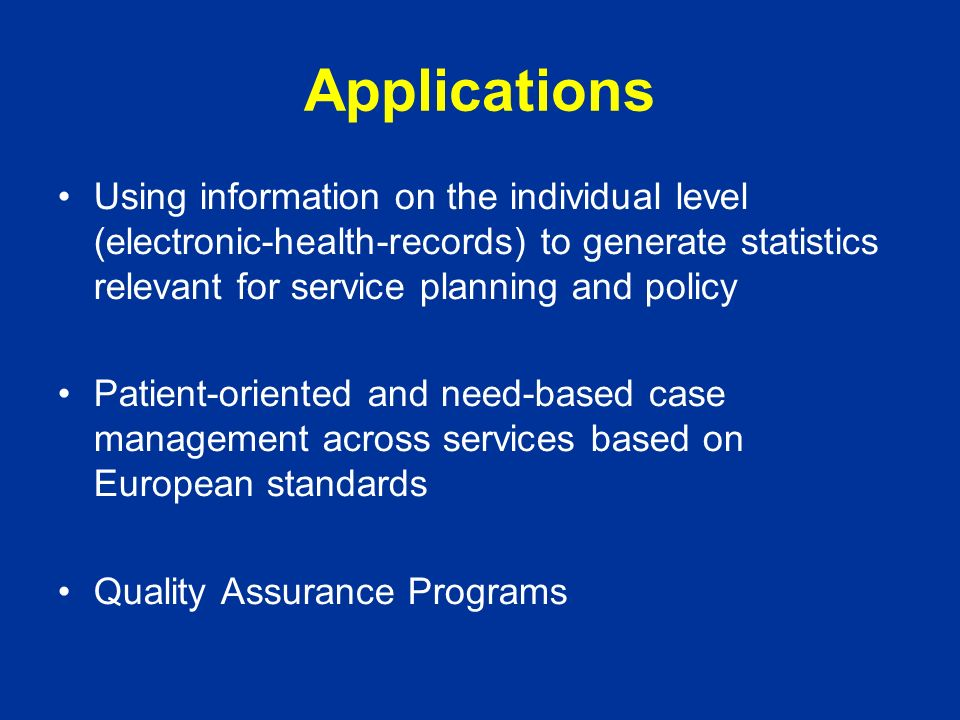 Applications Using information on the individual level (electronic-health-records) to generate statistics relevant for service planning and policy Patient-oriented and need-based case management across services based on European standards Quality Assurance Programs