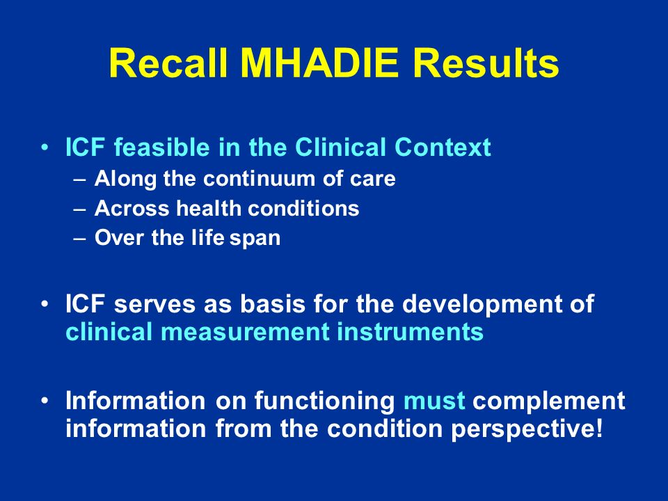 Challenges and Approaches beyond MHADIE Develop ICF based practical tools –ICF Core Set Project Implementation of the ICF and ICF Core Sets as European and international standards –Leadership: Rehabilitation Medicine