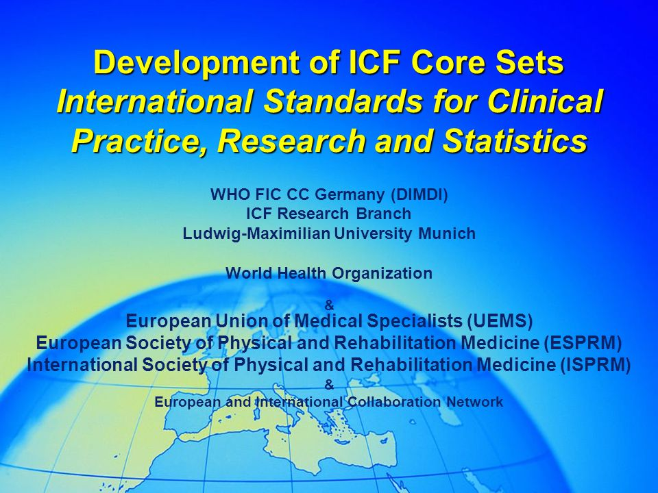 Development of ICF Core Sets International Standards for Clinical Practice, Research and Statistics WHO FIC CC Germany (DIMDI) ICF Research Branch Ludwig-Maximilian University Munich World Health Organization & European Union of Medical Specialists (UEMS) European Society of Physical and Rehabilitation Medicine (ESPRM) International Society of Physical and Rehabilitation Medicine (ISPRM) & European and International Collaboration Network