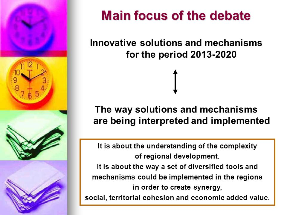 Main focus of the debate Innovative solutions and mechanisms for the period 2013-2020 The way solutions and mechanisms are being interpreted and implemented It is about the understanding of the complexity of regional development.