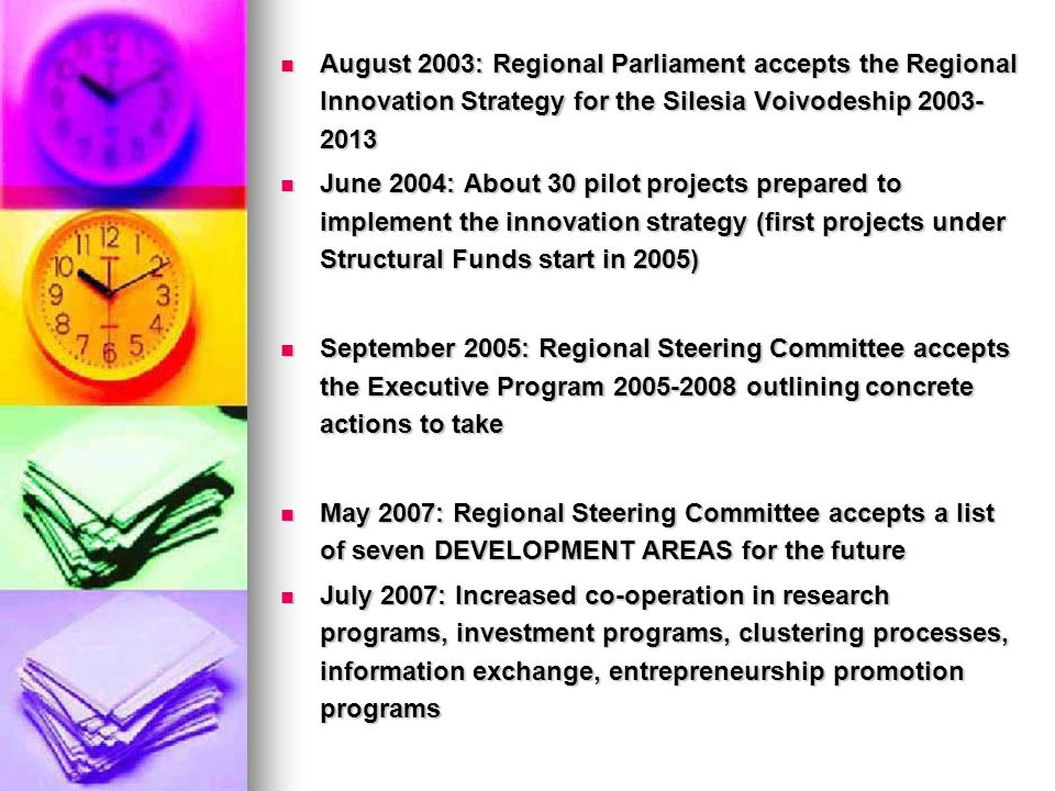 August 2003: Regional Parliament accepts the Regional Innovation Strategy for the Silesia Voivodeship 2003- 2013 August 2003: Regional Parliament accepts the Regional Innovation Strategy for the Silesia Voivodeship 2003- 2013 June 2004: About 30 pilot projects prepared to implement the innovation strategy (first projects under Structural Funds start in 2005) June 2004: About 30 pilot projects prepared to implement the innovation strategy (first projects under Structural Funds start in 2005) September 2005: Regional Steering Committee accepts the Executive Program 2005-2008 outlining concrete actions to take September 2005: Regional Steering Committee accepts the Executive Program 2005-2008 outlining concrete actions to take May 2007: Regional Steering Committee accepts a list of seven DEVELOPMENT AREAS for the future May 2007: Regional Steering Committee accepts a list of seven DEVELOPMENT AREAS for the future July 2007: Increased co-operation in research programs, investment programs, clustering processes, information exchange, entrepreneurship promotion programs July 2007: Increased co-operation in research programs, investment programs, clustering processes, information exchange, entrepreneurship promotion programs