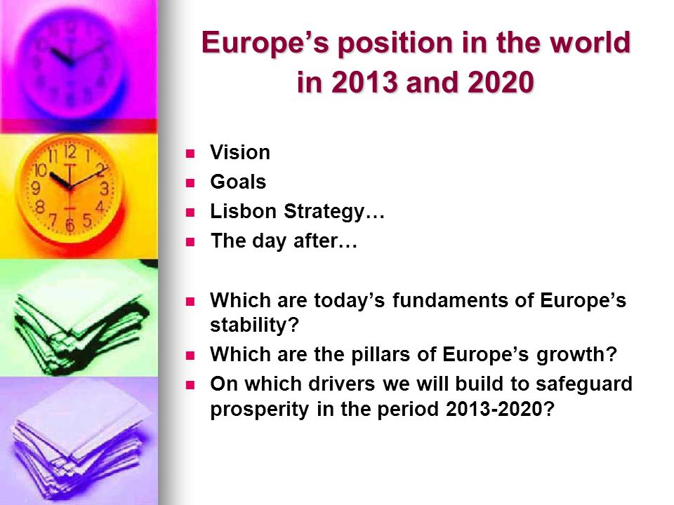 Europes position in the world in 2013 and 2020 Vision Goals Lisbon Strategy… The day after… Which are todays fundaments of Europes stability.