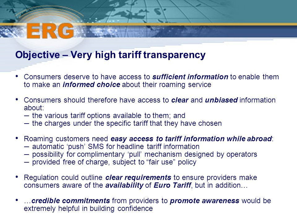 ©Ofcom Objective – Very high tariff transparency Consumers deserve to have access to sufficient information to enable them to make an informed choice about their roaming service Consumers should therefore have access to clear and unbiased information about: – the various tariff options available to them; and – the charges under the specific tariff that they have chosen Roaming customers need easy access to tariff information while abroad: – automatic push SMS for headline tariff information – possibility for complimentary pull mechanism designed by operators – provided free of charge, subject to fair use policy Regulation could outline clear requirements to ensure providers make consumers aware of the availability of Euro Tariff, but in addition… …credible commitments from providers to promote awareness would be extremely helpful in building confidence
