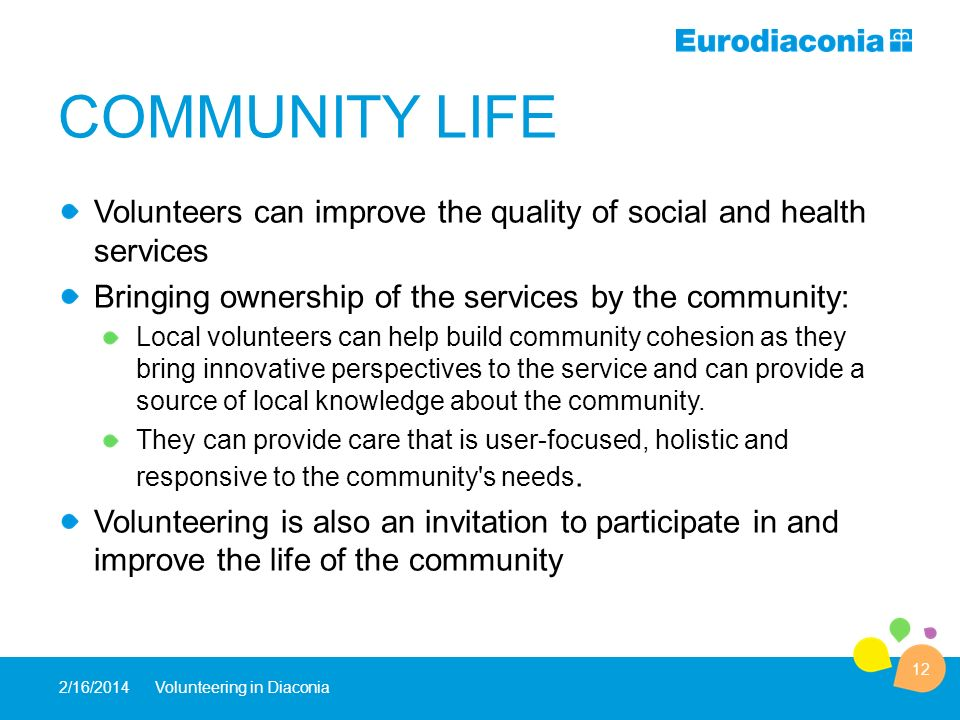 COMMUNITY LIFE Volunteers can improve the quality of social and health services Bringing ownership of the services by the community: Local volunteers can help build community cohesion as they bring innovative perspectives to the service and can provide a source of local knowledge about the community.