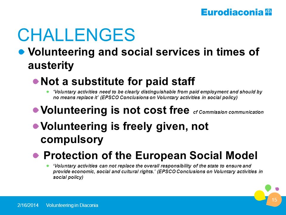 CHALLENGES Volunteering and social services in times of austerity Not a substitute for paid staff Voluntary activities need to be clearly distinguishable from paid employment and should by no means replace it (EPSCO Conclusions on Voluntary activities in social policy) Volunteering is not cost free cf Commission communication Volunteering is freely given, not compulsory Protection of the European Social Model Voluntary activities can not replace the overall responsibility of the state to ensure and provide economic, social and cultural rights.