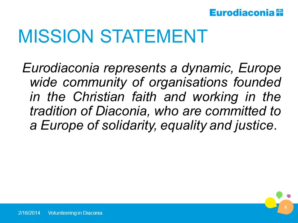2/16/ Volunteering in Diaconia MISSION STATEMENT Eurodiaconia represents a dynamic, Europe wide community of organisations founded in the Christian faith and working in the tradition of Diaconia, who are committed to a Europe of solidarity, equality and justice.