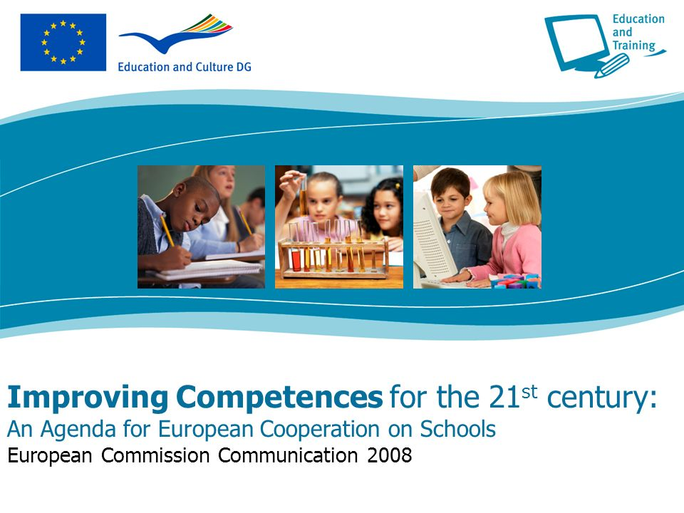 Improving Competences for the 21 st century: An Agenda for European Cooperation on Schools European Commission Communication 2008