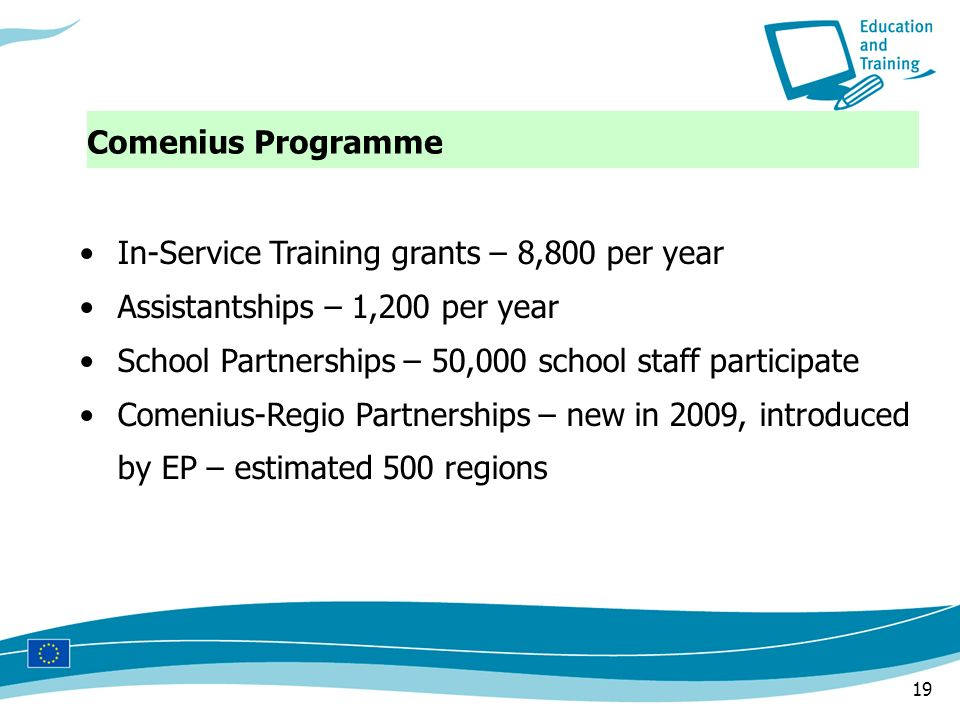 19 Comenius Programme In-Service Training grants – 8,800 per year Assistantships – 1,200 per year School Partnerships – 50,000 school staff participat