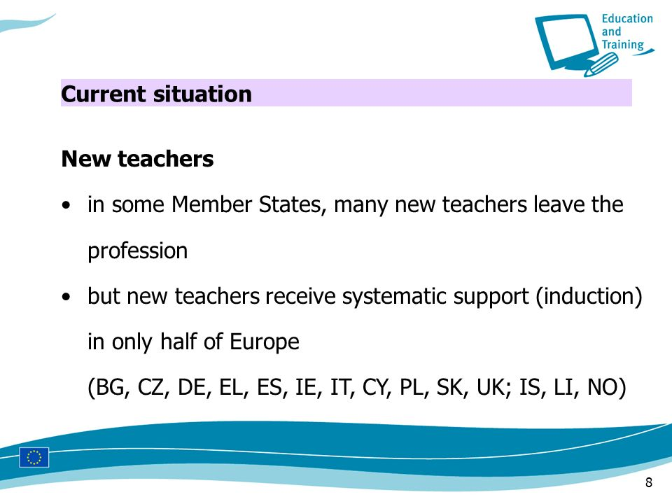 8 New teachers in some Member States, many new teachers leave the profession but new teachers receive systematic support (induction) in only half of Europe (BG, CZ, DE, EL, ES, IE, IT, CY, PL, SK, UK; IS, LI, NO) Current situation