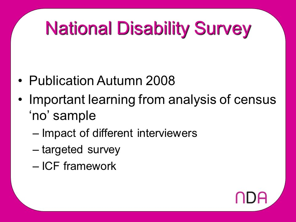 National Disability Survey Publication Autumn 2008 Important learning from analysis of census no sample –Impact of different interviewers –targeted survey –ICF framework