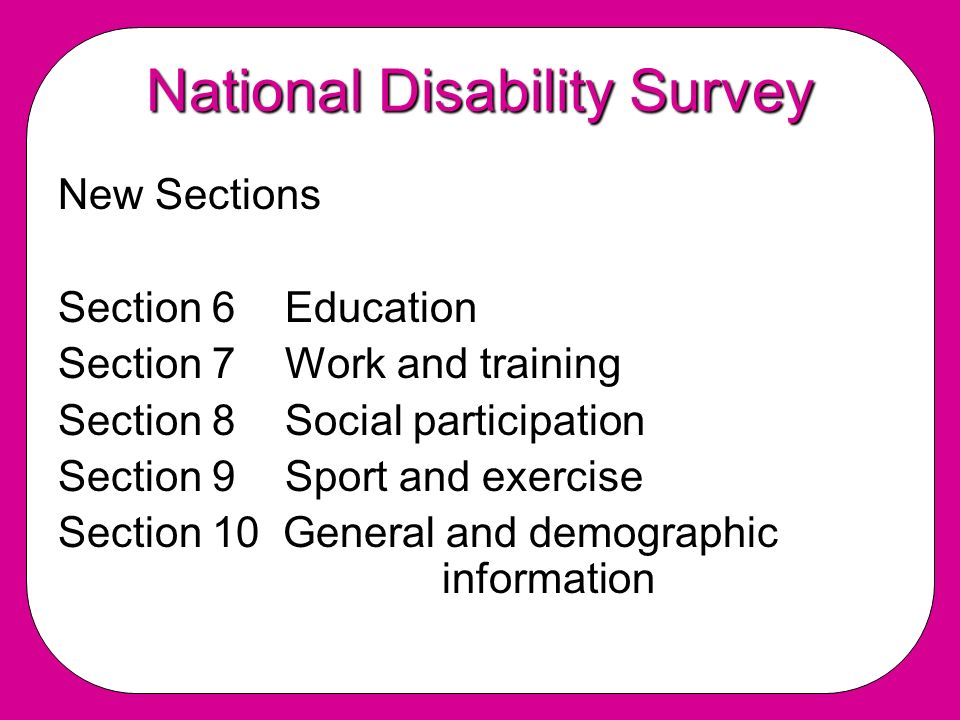National Disability Survey New Sections Section 6 Education Section 7 Work and training Section 8 Social participation Section 9 Sport and exercise Section 10 General and demographic information