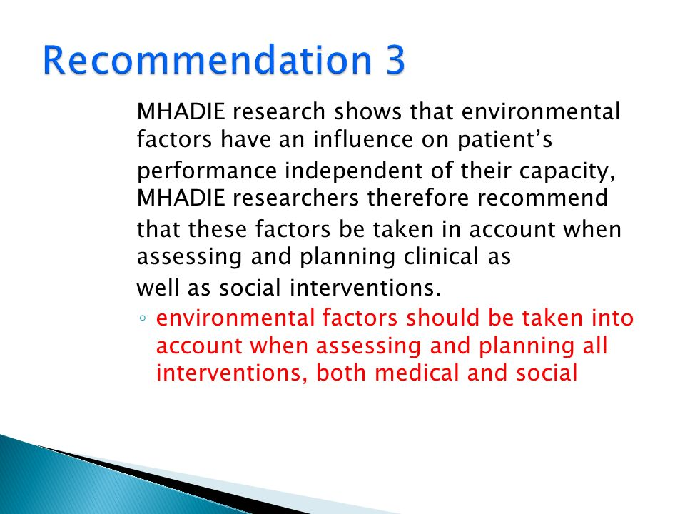 MHADIE research shows that environmental factors have an influence on patients performance independent of their capacity, MHADIE researchers therefore recommend that these factors be taken in account when assessing and planning clinical as well as social interventions.