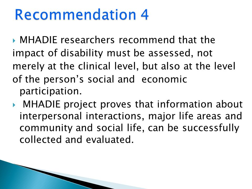 MHADIE researchers recommend that the impact of disability must be assessed, not merely at the clinical level, but also at the level of the persons social and economic participation.