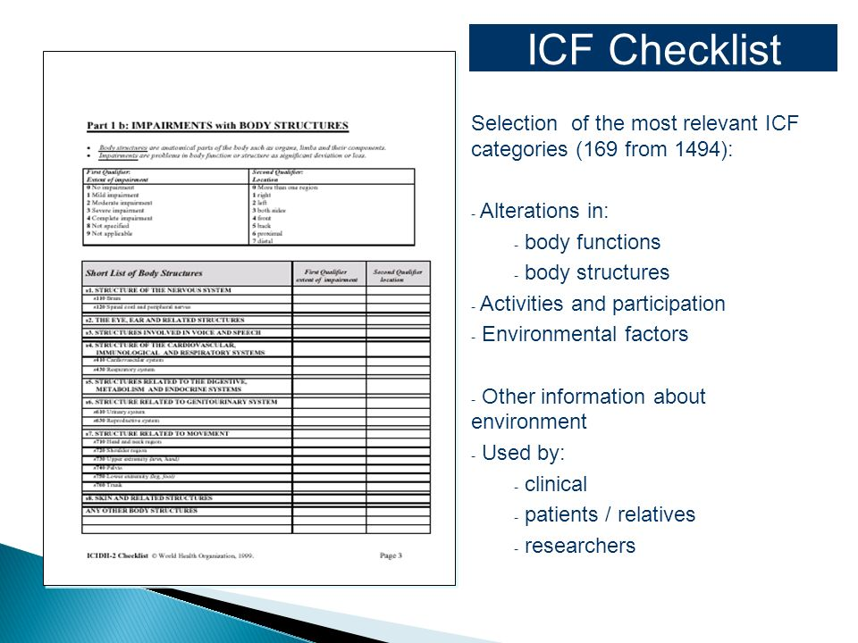 ICF Checklist Selection of the most relevant ICF categories (169 from 1494): - Alterations in: - body functions - body structures - Activities and participation - Environmental factors - Other information about environment - Used by: - clinical - patients / relatives - researchers