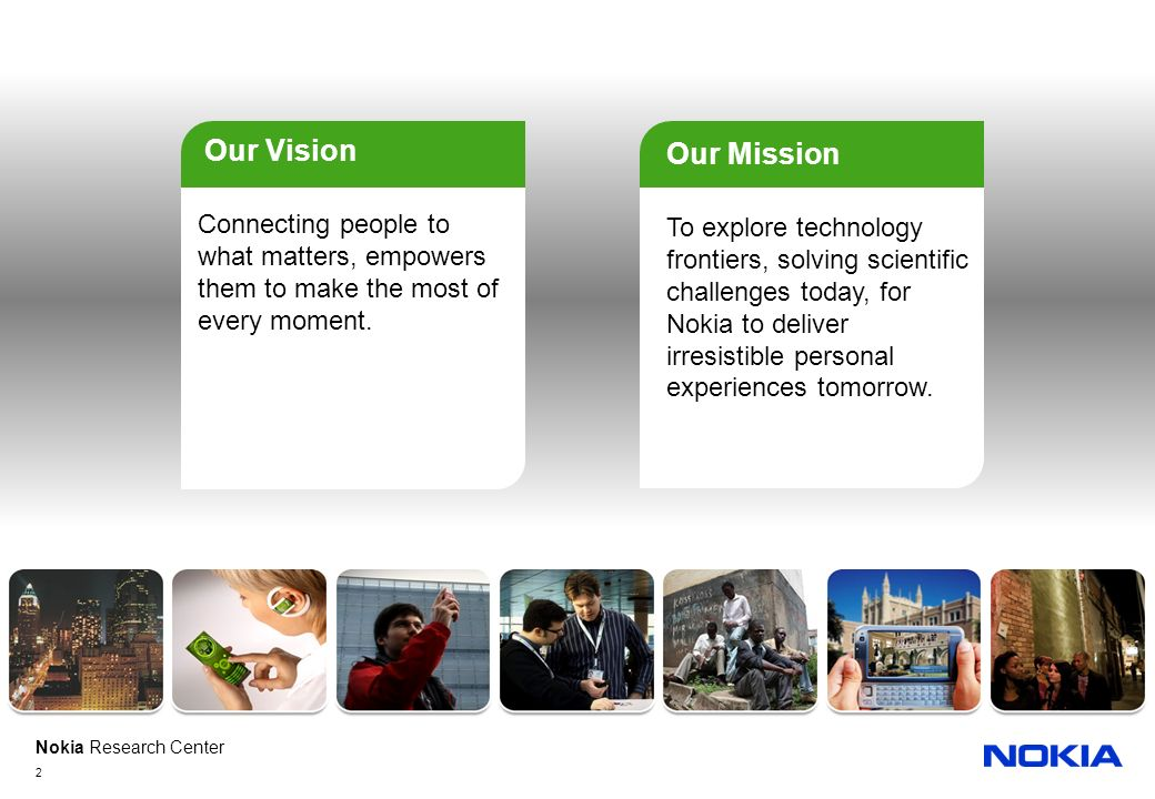 Nokia Research Center 2 Connecting people to what matters, empowers them to make the most of every moment. Our Vision To explore technology frontiers,
