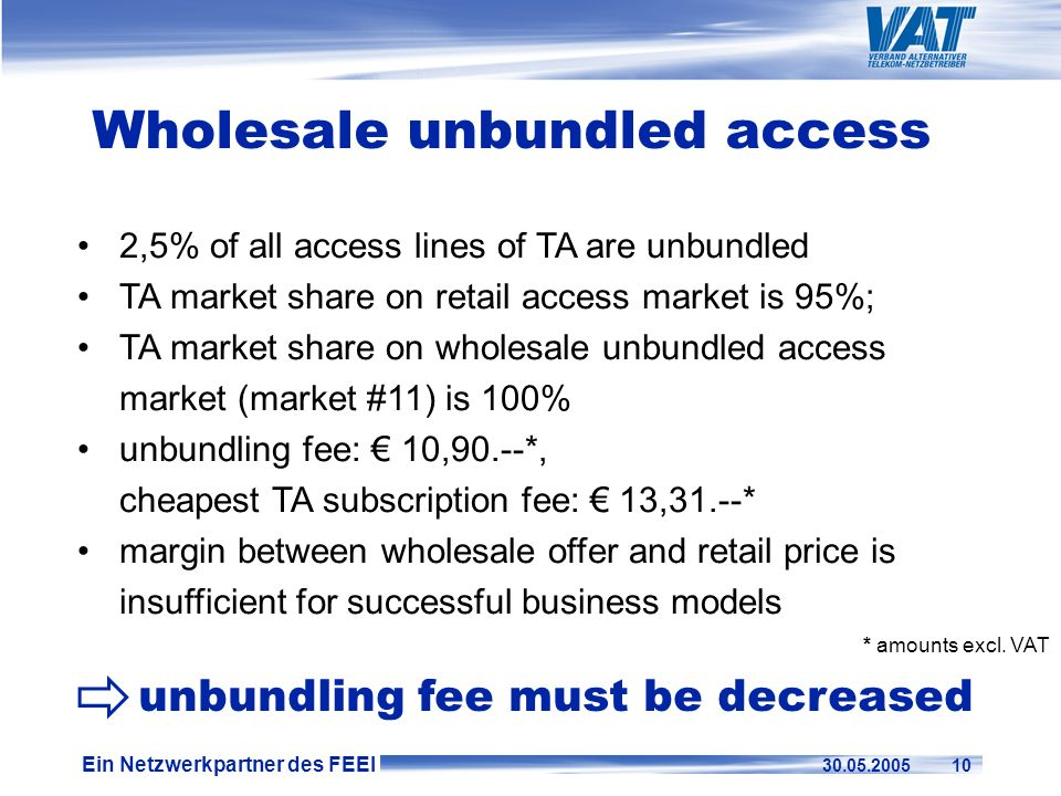 Ein Netzwerkpartner des FEEI 30.05.2005 10 2,5% of all access lines of TA are unbundled TA market share on retail access market is 95%; TA market shar