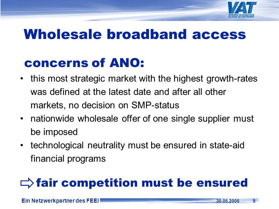 Ein Netzwerkpartner des FEEI 30.05.2005 9 Wholesale broadband access concerns of ANO: this most strategic market with the highest growth-rates was def