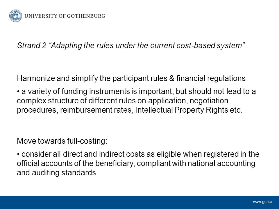 Strand 2 Adapting the rules under the current cost-based system Harmonize and simplify the participant rules & financial regulations a variety of funding instruments is important, but should not lead to a complex structure of different rules on application, negotiation procedures, reimbursement rates, Intellectual Property Rights etc.
