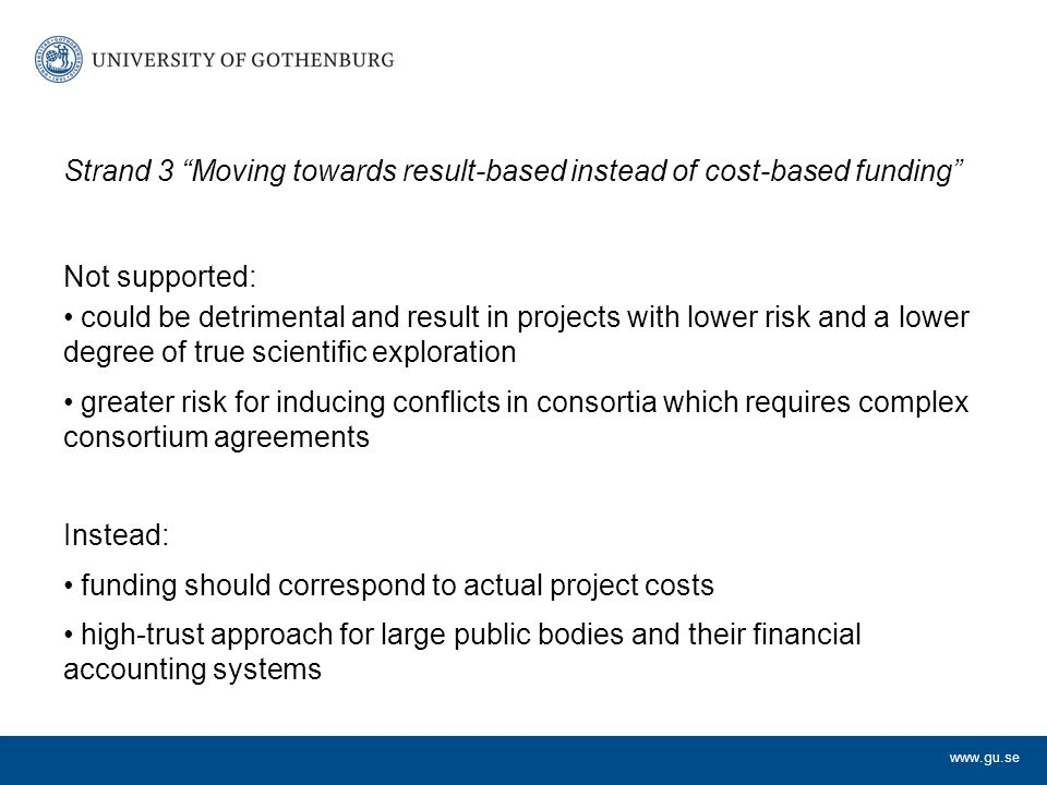 Strand 3 Moving towards result-based instead of cost-based funding Not supported: could be detrimental and result in projects with lower risk and a lower degree of true scientific exploration greater risk for inducing conflicts in consortia which requires complex consortium agreements Instead: funding should correspond to actual project costs high-trust approach for large public bodies and their financial accounting systems