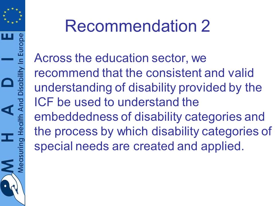 Recommendation 2 Across the education sector, we recommend that the consistent and valid understanding of disability provided by the ICF be used to understand the embeddedness of disability categories and the process by which disability categories of special needs are created and applied.