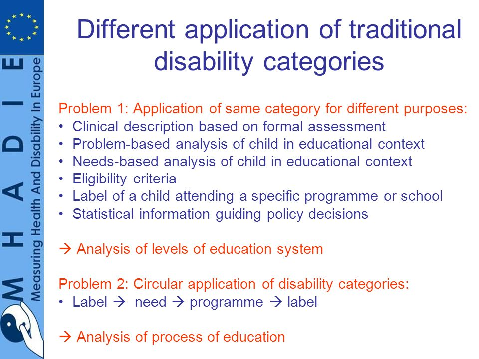Different application of traditional disability categories Problem 1: Application of same category for different purposes: Clinical description based on formal assessment Problem-based analysis of child in educational context Needs-based analysis of child in educational context Eligibility criteria Label of a child attending a specific programme or school Statistical information guiding policy decisions Analysis of levels of education system Problem 2: Circular application of disability categories: Label need programme label Analysis of process of education