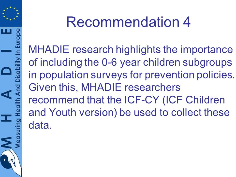 Recommendation 4 MHADIE research highlights the importance of including the 0-6 year children subgroups in population surveys for prevention policies.