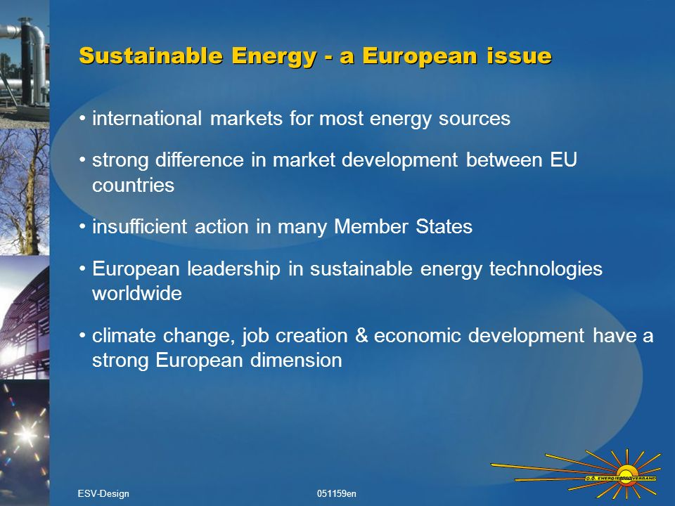 Financing instruments for economic energy investments 1)Contract between a building/plant owner & an ESCO (a specialised company) 2)ESCO invests in energy efficiency 3)Building/plant owner pays the same energy bill during contract period, ESCO guarantees energy saving 4)Investment is re-financed through decrease in energy costs over contract period Example: Energy Performance Contracting ( Energiesparen zum Null-Tarif ) Example: Energy Performance Contracting ( Energiesparen zum Null-Tarif ) ESV-Design 051159en time energy costs before investment energy cost reduction after investment contract end contract start refinancing investment energy costs