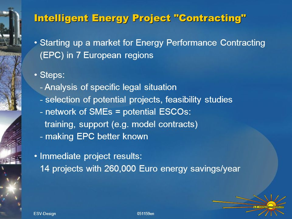Starting up a market for Energy Performance Contracting (EPC) in 7 European regions Steps: - Analysis of specific legal situation - selection of potential projects, feasibility studies - network of SMEs = potential ESCOs: training, support (e.g.