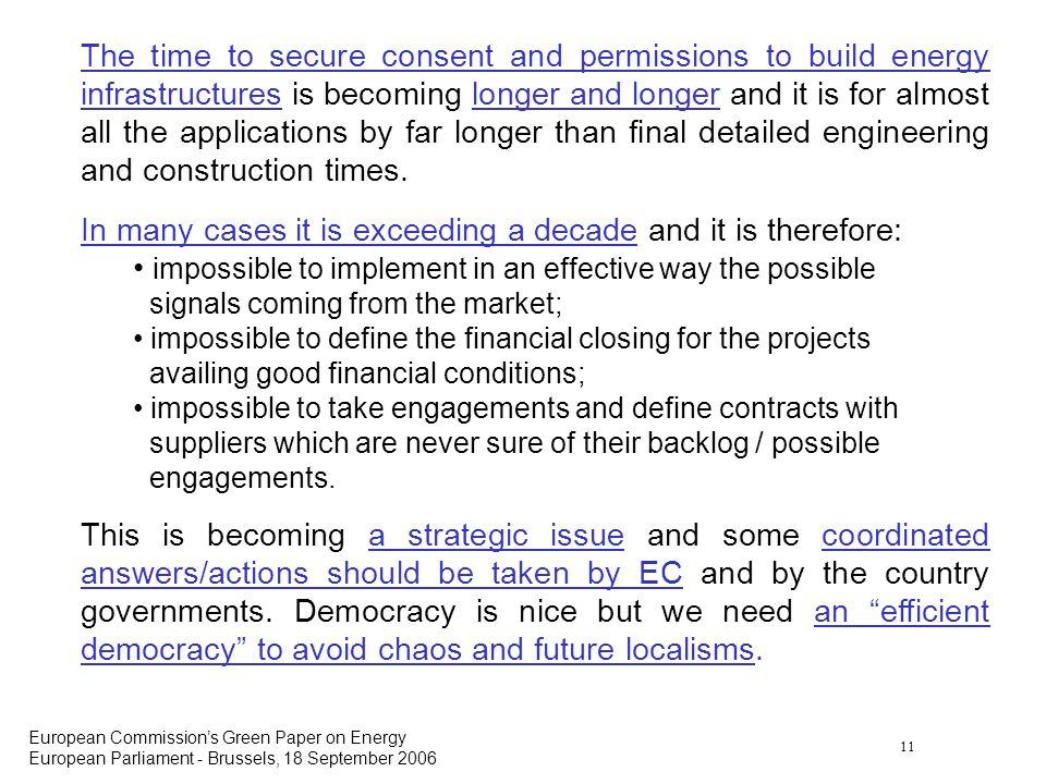 11 European Commissions Green Paper on Energy European Parliament - Brussels, 18 September 2006 The time to secure consent and permissions to build energy infrastructures is becoming longer and longer and it is for almost all the applications by far longer than final detailed engineering and construction times.