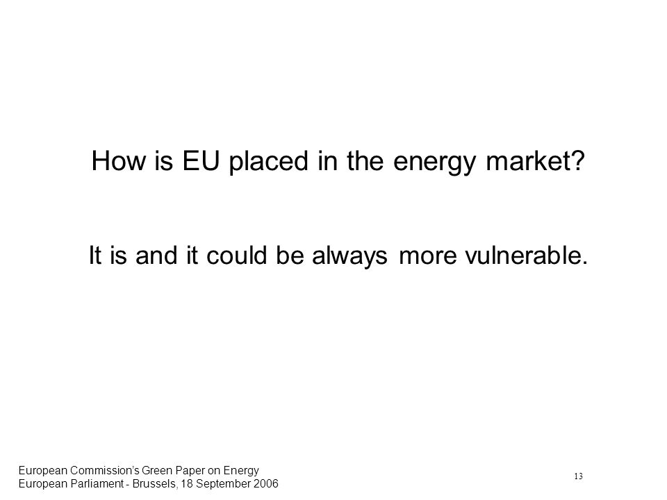 13 European Commissions Green Paper on Energy European Parliament - Brussels, 18 September 2006 How is EU placed in the energy market.