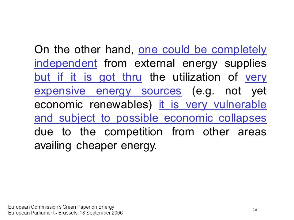 16 European Commissions Green Paper on Energy European Parliament - Brussels, 18 September 2006 On the other hand, one could be completely independent from external energy supplies but if it is got thru the utilization of very expensive energy sources (e.g.