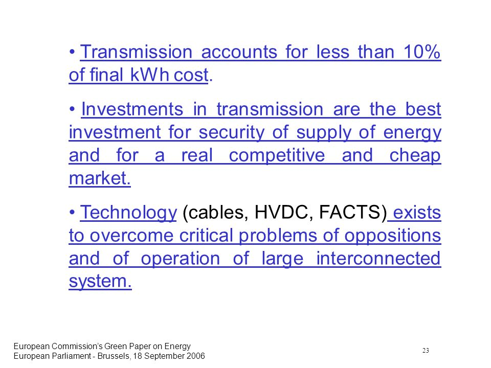 23 European Commissions Green Paper on Energy European Parliament - Brussels, 18 September 2006 Transmission accounts for less than 10% of final kWh cost.