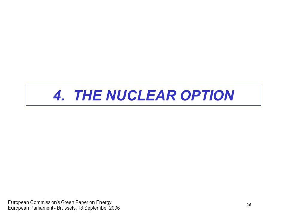 26 European Commissions Green Paper on Energy European Parliament - Brussels, 18 September 2006 4. THE NUCLEAR OPTION