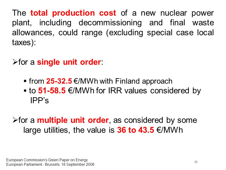 33 European Commissions Green Paper on Energy European Parliament - Brussels, 18 September 2006 The total production cost of a new nuclear power plant, including decommissioning and final waste allowances, could range (excluding special case local taxes): for a single unit order: from 25-32.5 /MWh with Finland approach to 51-58.5 /MWh for IRR values considered by IPPs for a multiple unit order, as considered by some large utilities, the value is 36 to 43.5 /MWh