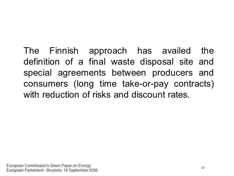 34 European Commissions Green Paper on Energy European Parliament - Brussels, 18 September 2006 The Finnish approach has availed the definition of a final waste disposal site and special agreements between producers and consumers (long time take-or-pay contracts) with reduction of risks and discount rates.
