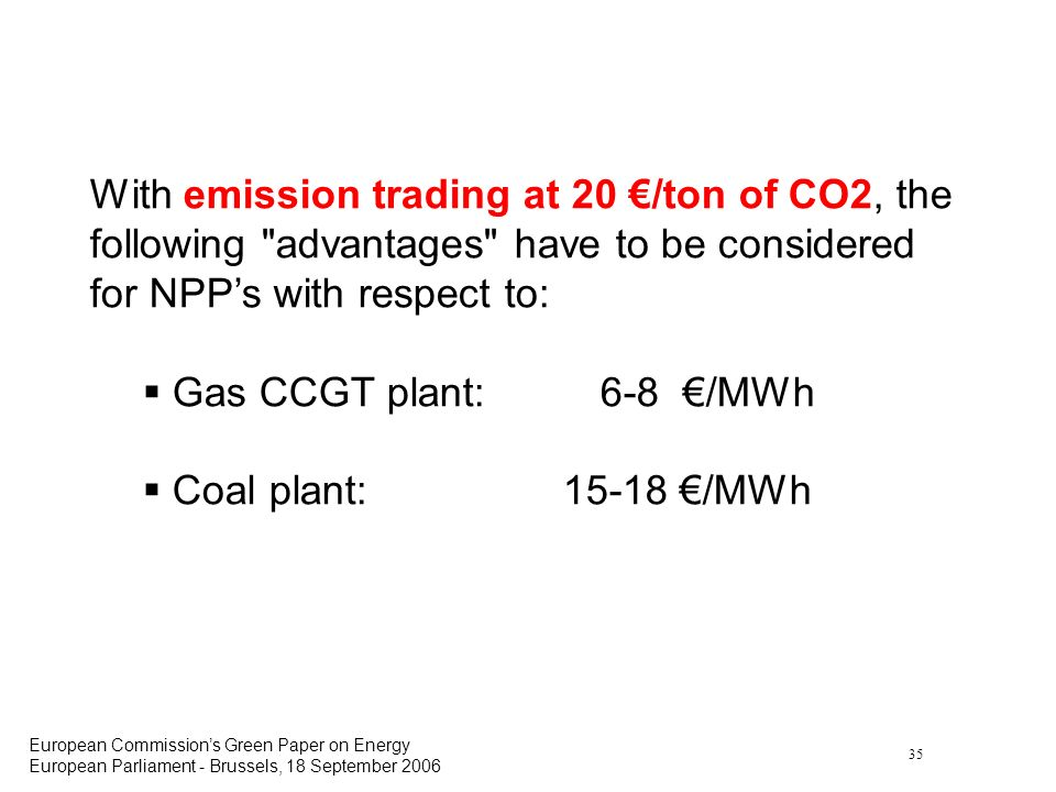35 European Commissions Green Paper on Energy European Parliament - Brussels, 18 September 2006 With emission trading at 20 /ton of CO2, the following
