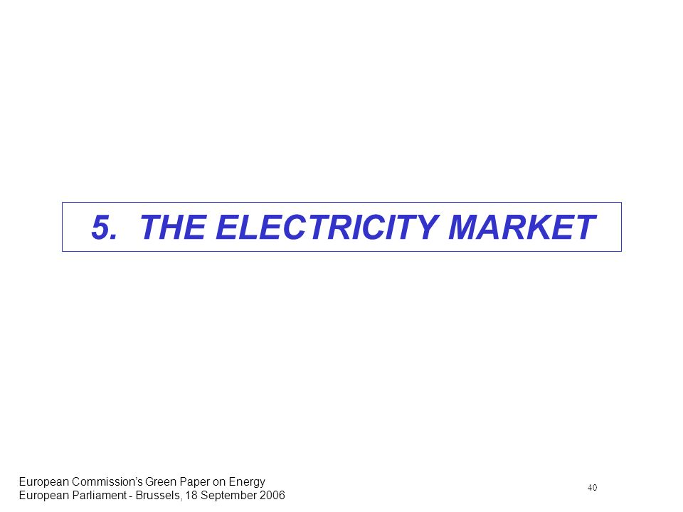 40 European Commissions Green Paper on Energy European Parliament - Brussels, 18 September 2006 5. THE ELECTRICITY MARKET