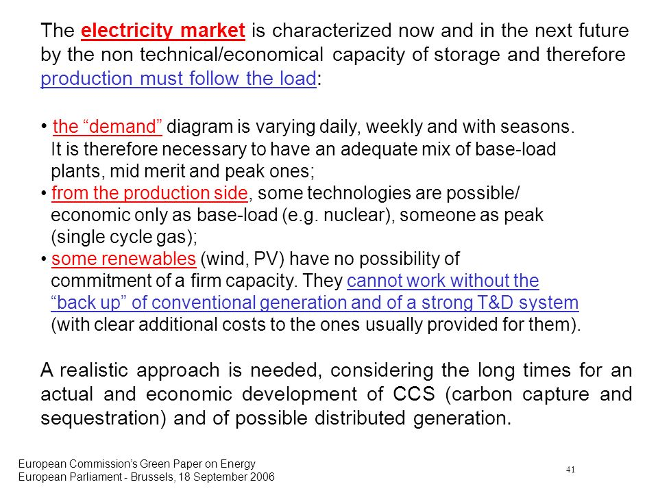 41 European Commissions Green Paper on Energy European Parliament - Brussels, 18 September 2006 The electricity market is characterized now and in the next future by the non technical/economical capacity of storage and therefore production must follow the load: the demand diagram is varying daily, weekly and with seasons.