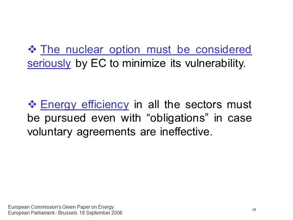 49 European Commissions Green Paper on Energy European Parliament - Brussels, 18 September 2006 The nuclear option must be considered seriously by EC