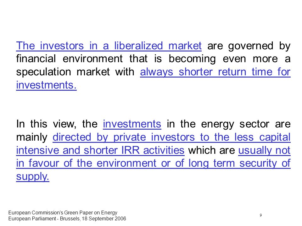 9 European Commissions Green Paper on Energy European Parliament - Brussels, 18 September 2006 The investors in a liberalized market are governed by financial environment that is becoming even more a speculation market with always shorter return time for investments.