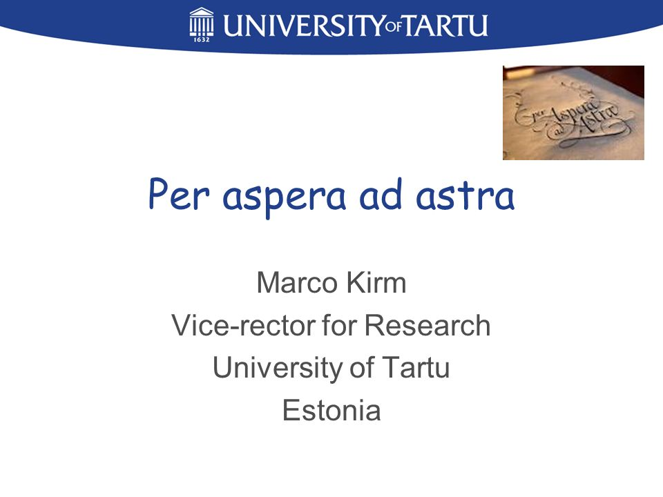 Per aspera ad astra Marco Kirm Vice-rector for Research University of Tartu Estonia